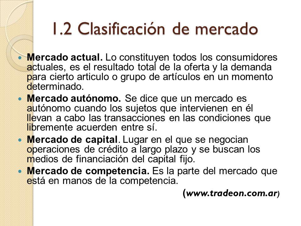 1.2 Clasificación de mercado Mercado actual. Lo constituyen todos los consumidores actuales, es el resultado total de la oferta y la demanda para cier