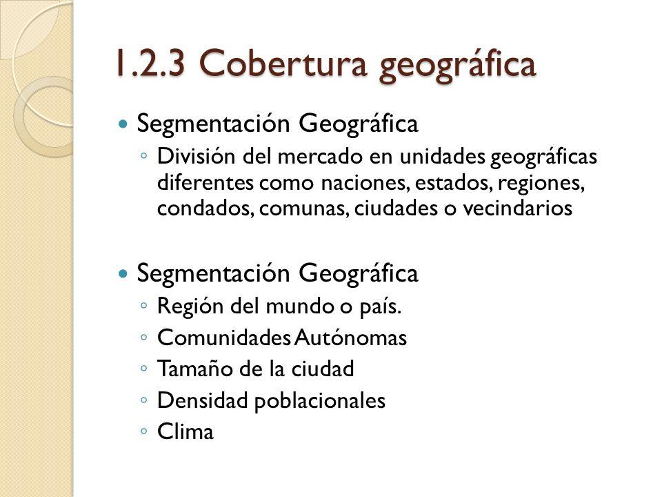 1.2.3 Cobertura geográfica Segmentación Geográfica División del mercado en unidades geográficas diferentes como naciones, estados, regiones, condados,