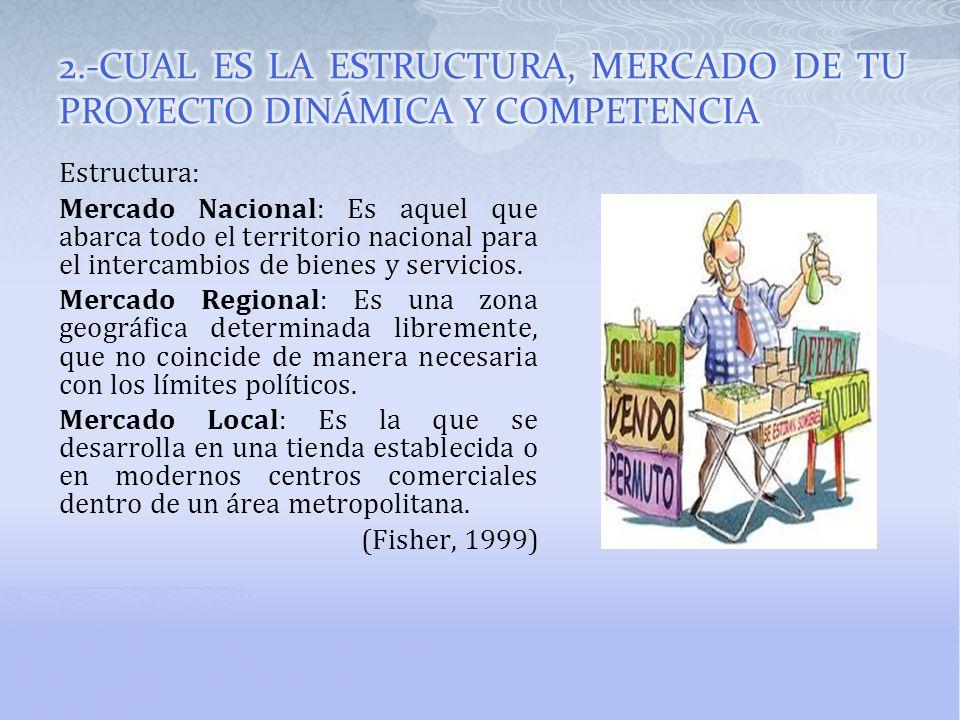 Estructura: Mercado Nacional: Es aquel que abarca todo el territorio nacional para el intercambios de bienes y servicios. Mercado Regional: Es una zon