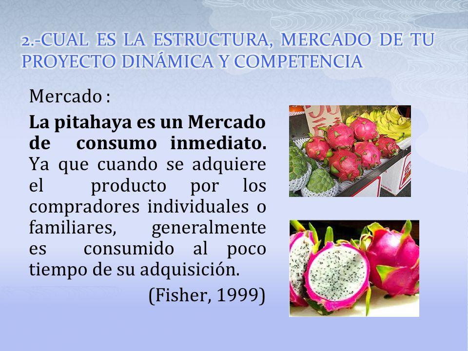 Mercado : La pitahaya es un Mercado de consumo inmediato. Ya que cuando se adquiere el producto por los compradores individuales o familiares, general