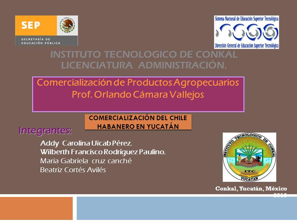 Integrantes: INSTITUTO TECNOLOGICO DE CONKAL LICENCIATURA ADMINISTRACIÓN. Comercialización de Productos Agropecuarios Prof. Orlando Cámara Vallejos Ad