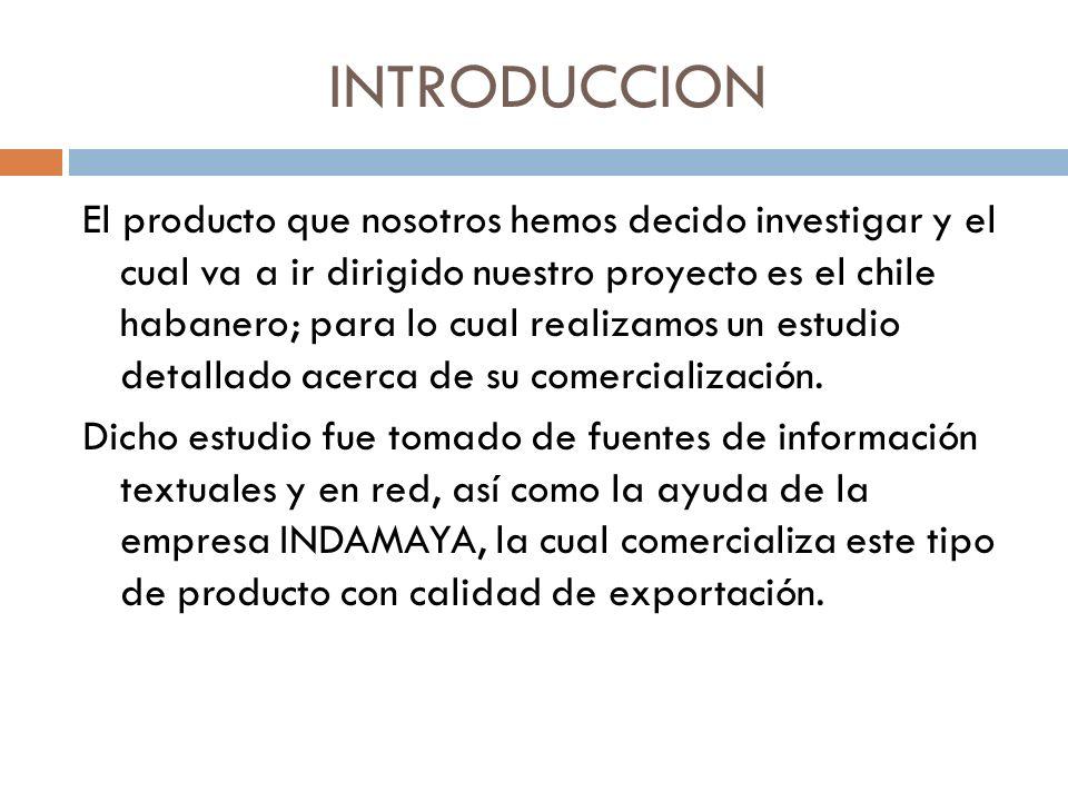 INTRODUCCION El producto que nosotros hemos decido investigar y el cual va a ir dirigido nuestro proyecto es el chile habanero; para lo cual realizamo