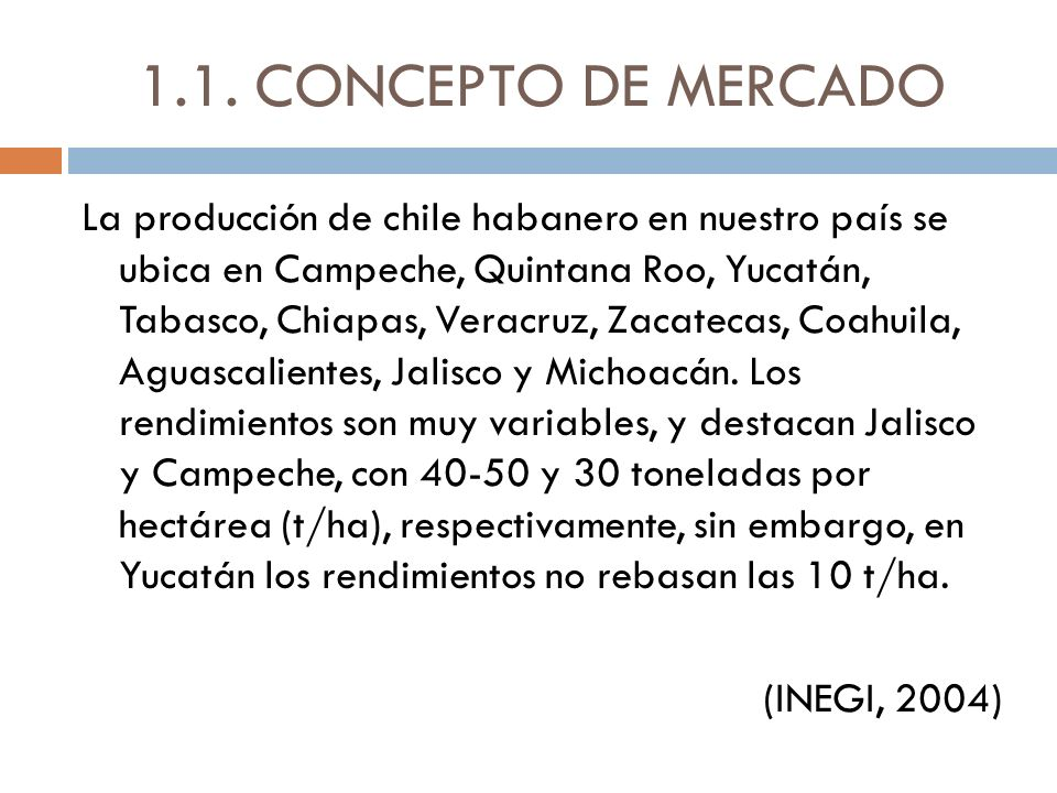 1.4.1.C OMPETENCIA PERFECTA No existen registros de participación en mercado específicamente de chile habanero las referencias señalan el chile verde y a nivel nacional, el estado de Yucatán no ocupa ninguno de los cinco primeros lugares de producción de chile verde, sin embargo cuando se habla de chile habanero Yucatán ocupa el primer lugar en la producción a nivel nacional.