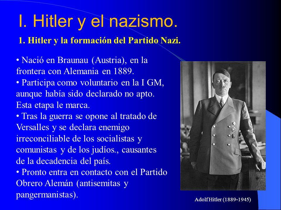 I. Hitler y el nazismo. 1. Hitler y la formación del Partido Nazi. Nació en Braunau (Austria), en la frontera con Alemania en 1889. Participa como vol