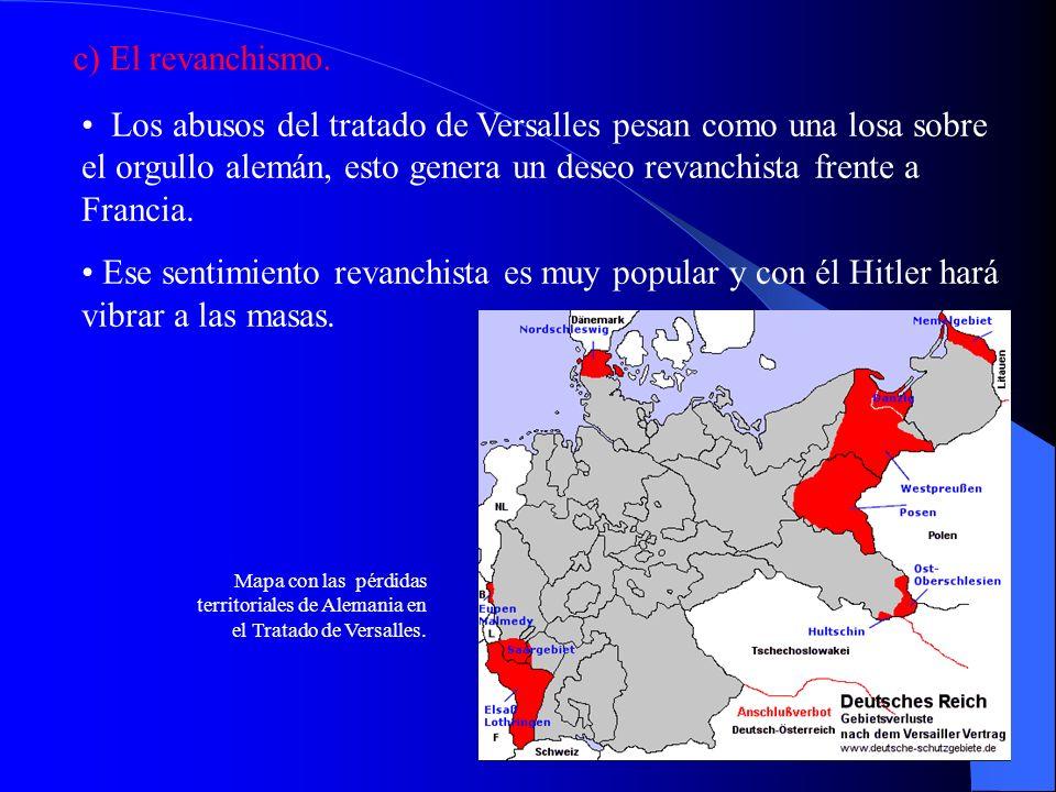 c) El revanchismo. Los abusos del tratado de Versalles pesan como una losa sobre el orgullo alemán, esto genera un deseo revanchista frente a Francia.