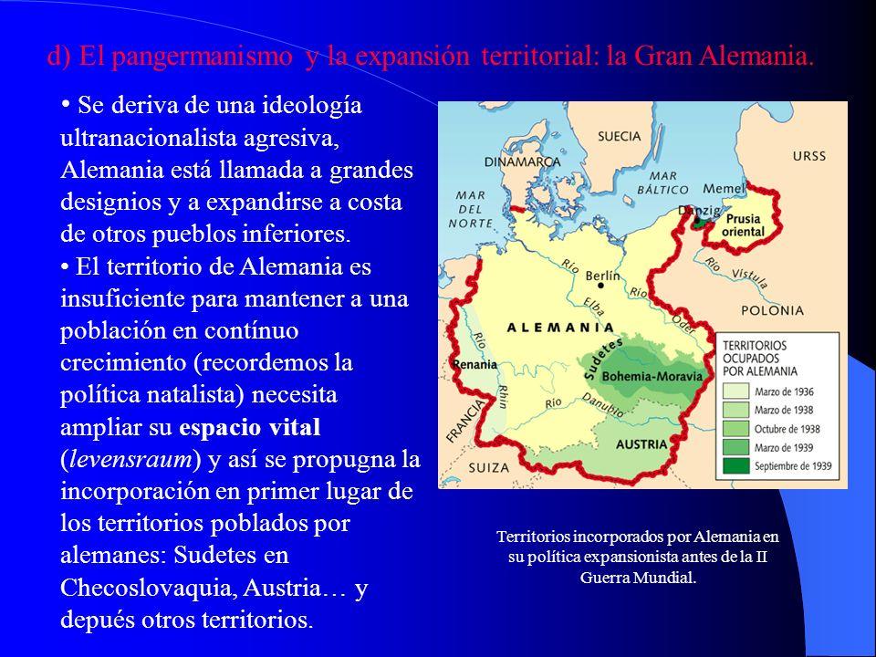 d) El pangermanismo y la expansión territorial: la Gran Alemania. Se deriva de una ideología ultranacionalista agresiva, Alemania está llamada a grand