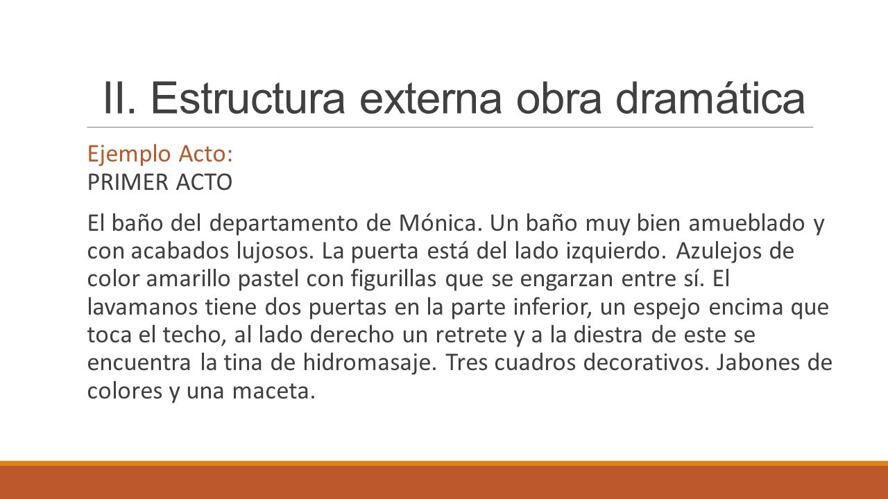 II. Estructura externa obra dramática Ejemplo Acto: PRIMER ACTO El baño del departamento de Mónica. Un baño muy bien amueblado y con acabados lujosos.