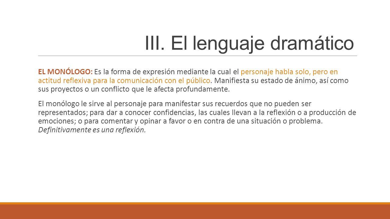 III. El lenguaje dramático EL MONÓLOGO: Es la forma de expresión mediante la cual el personaje habla solo, pero en actitud reflexiva para la comunicac