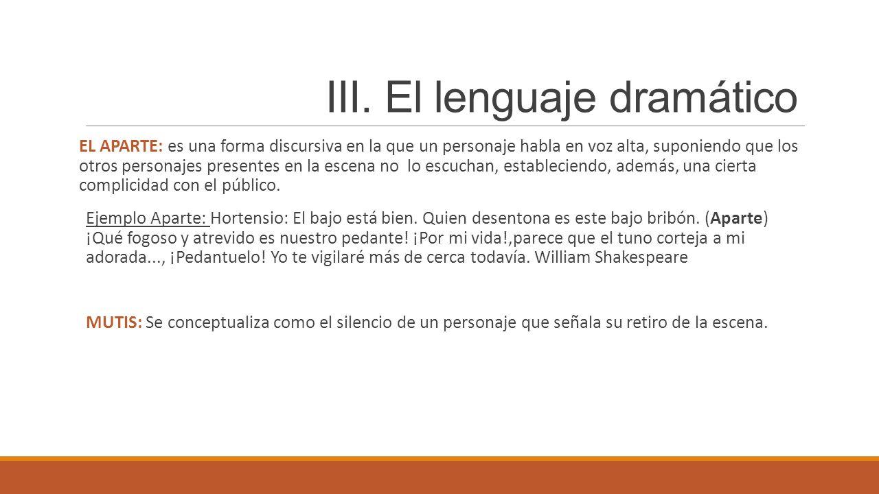 III. El lenguaje dramático EL APARTE: es una forma discursiva en la que un personaje habla en voz alta, suponiendo que los otros personajes presentes