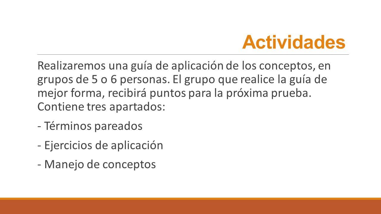 Actividades Realizaremos una guía de aplicación de los conceptos, en grupos de 5 o 6 personas. El grupo que realice la guía de mejor forma, recibirá p