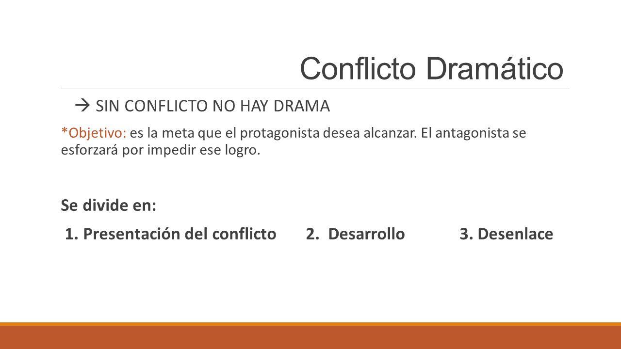 Conflicto Dramático SIN CONFLICTO NO HAY DRAMA *Objetivo: es la meta que el protagonista desea alcanzar. El antagonista se esforzará por impedir ese l