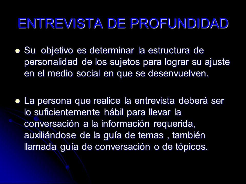 ENTREVISTA DE PROFUNDIDAD Su objetivo es determinar la estructura de personalidad de los sujetos para lograr su ajuste en el medio social en que se de