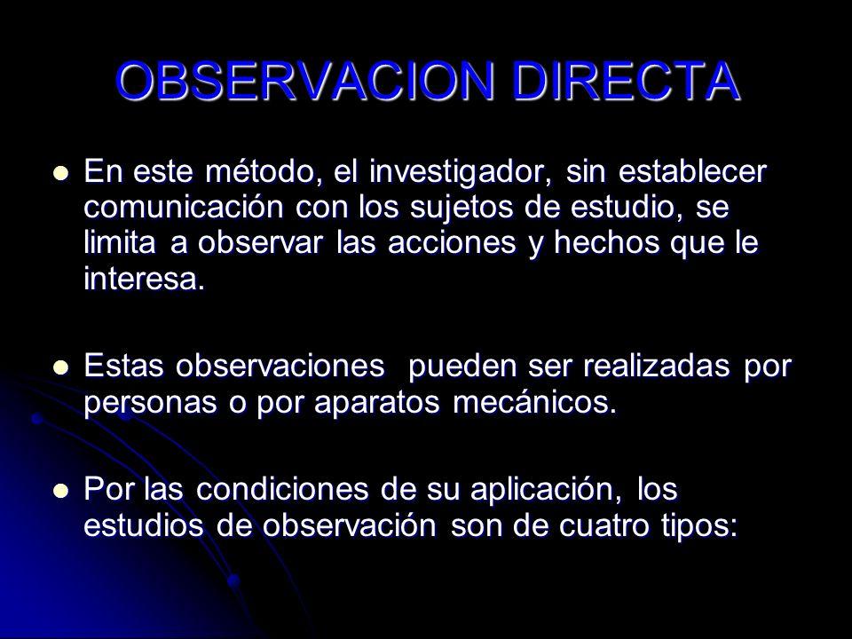 OBSERVACION DIRECTA En este método, el investigador, sin establecer comunicación con los sujetos de estudio, se limita a observar las acciones y hecho