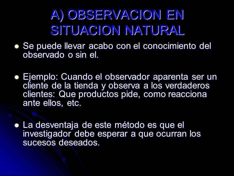 A) OBSERVACION EN SITUACION NATURAL Se puede llevar acabo con el conocimiento del observado o sin el. Se puede llevar acabo con el conocimiento del ob