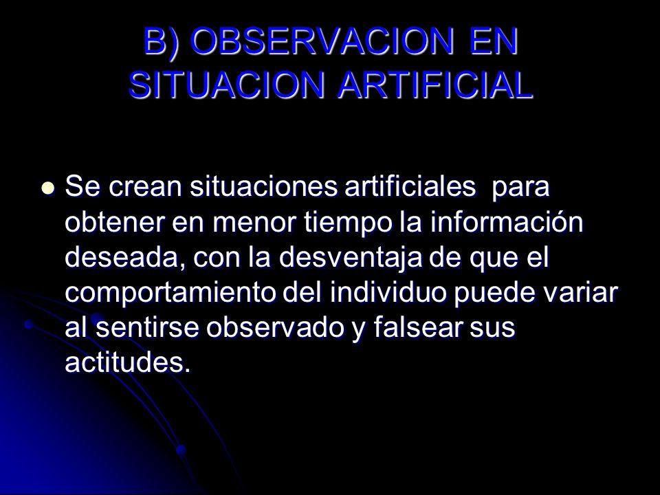 B) OBSERVACION EN SITUACION ARTIFICIAL Se crean situaciones artificiales para obtener en menor tiempo la información deseada, con la desventaja de que
