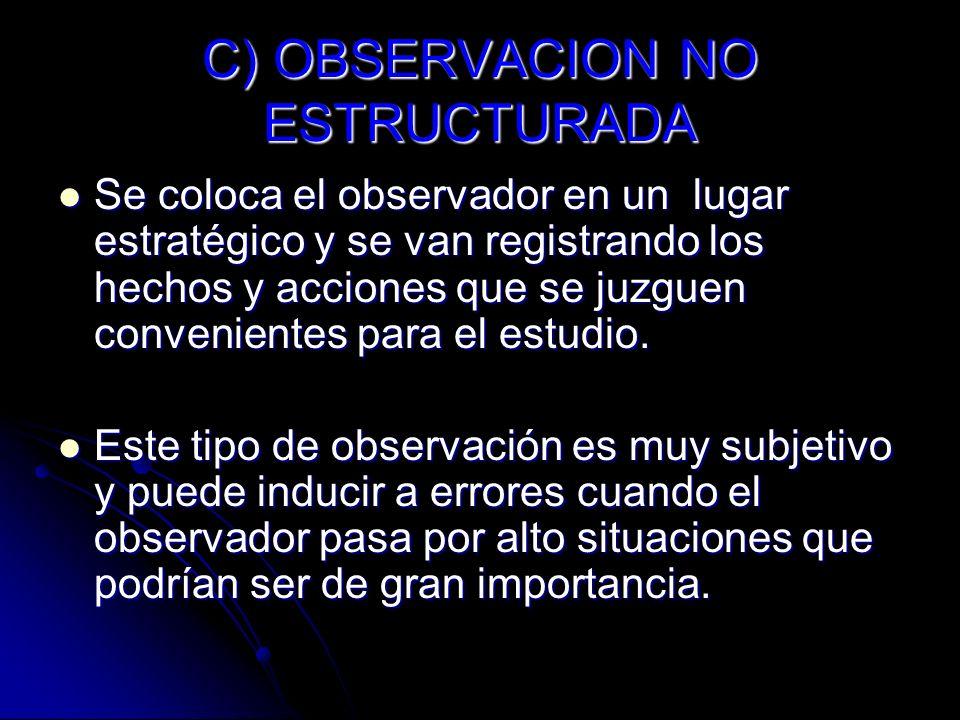 C) OBSERVACION NO ESTRUCTURADA Se coloca el observador en un lugar estratégico y se van registrando los hechos y acciones que se juzguen convenientes