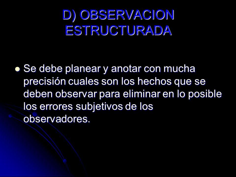 D) OBSERVACION ESTRUCTURADA Se debe planear y anotar con mucha precisión cuales son los hechos que se deben observar para eliminar en lo posible los e