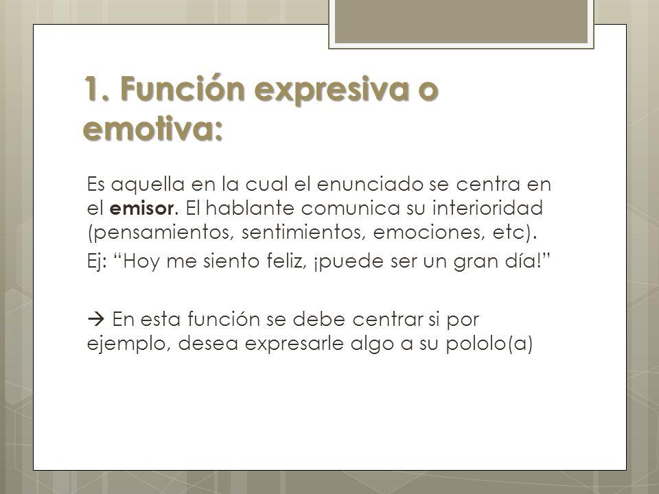 1. Función expresiva o emotiva: Es aquella en la cual el enunciado se centra en el emisor. El hablante comunica su interioridad (pensamientos, sentimi
