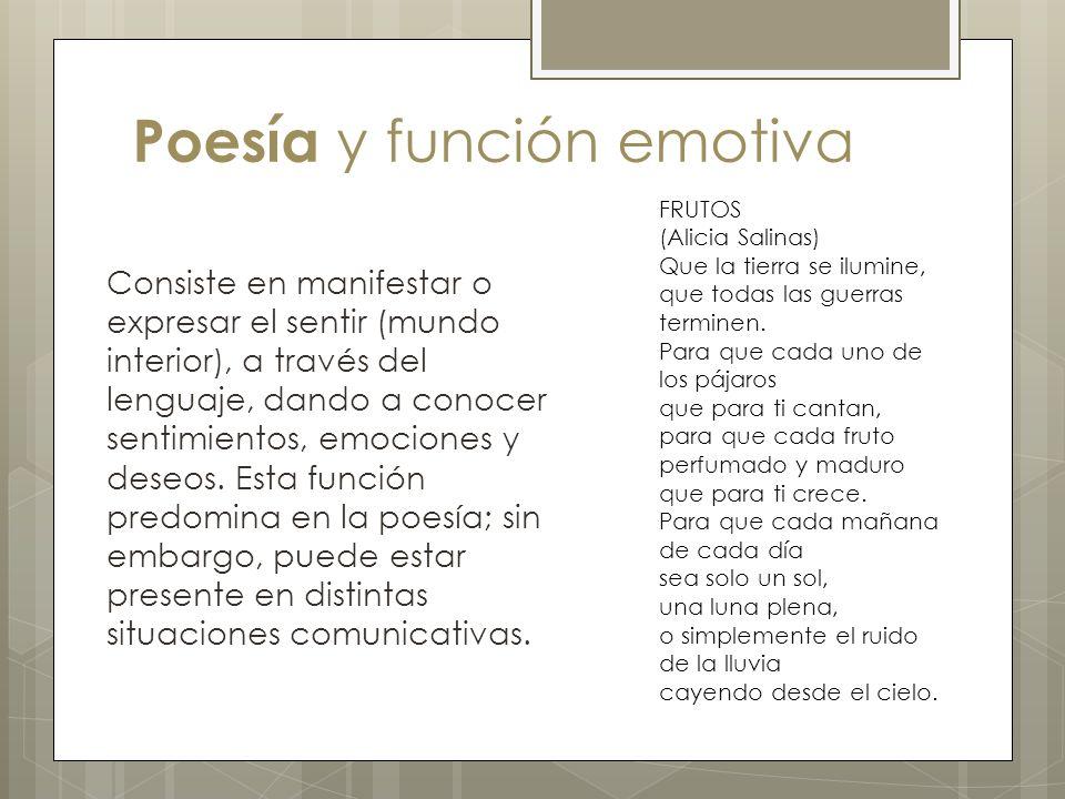 Poesía y función emotiva Consiste en manifestar o expresar el sentir (mundo interior), a través del lenguaje, dando a conocer sentimientos, emociones