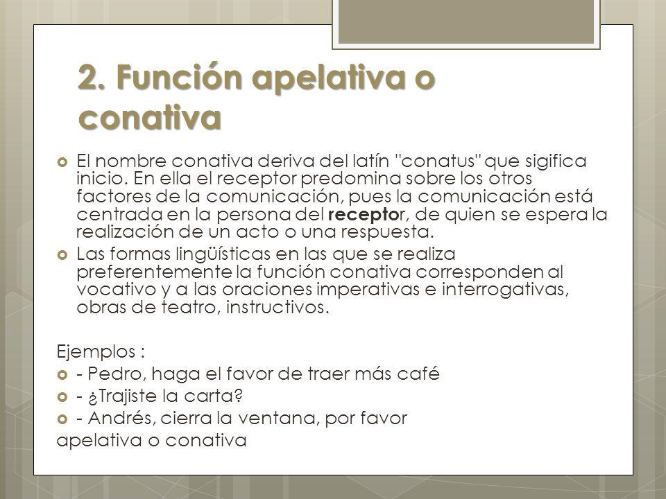 2.Función apelativa o conativa El nombre conativa deriva del latín conatus que sigifica inicio.