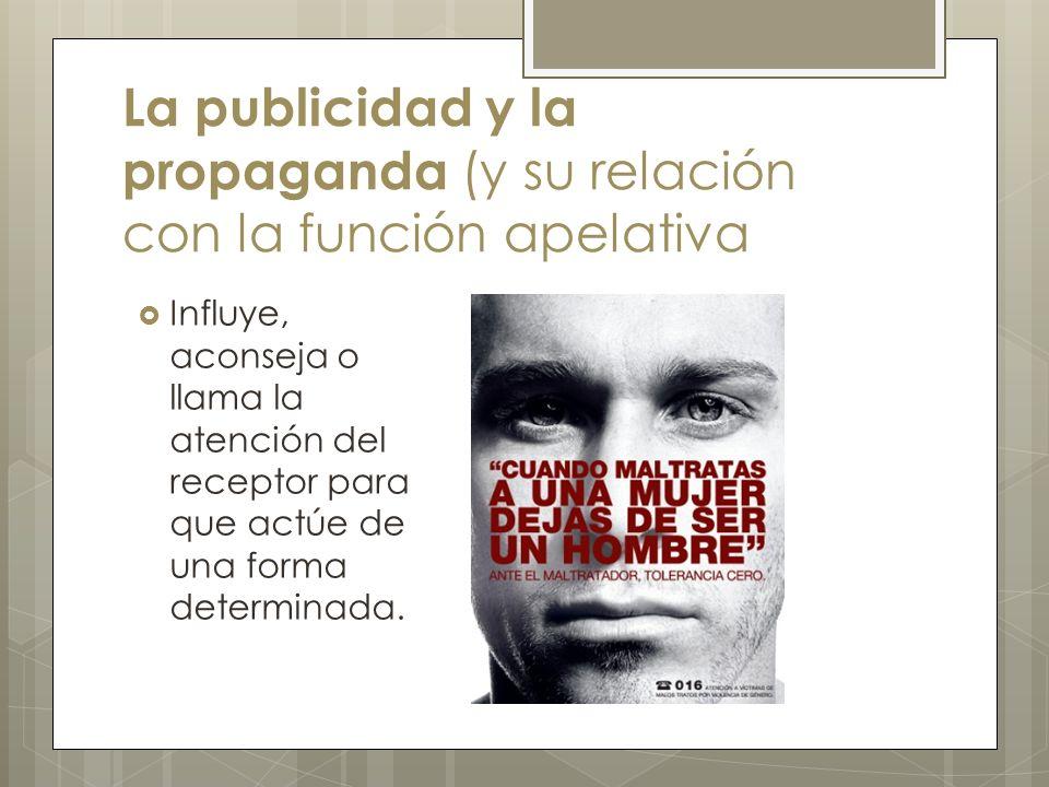 La publicidad y la propaganda (y su relación con la función apelativa Influye, aconseja o llama la atención del receptor para que actúe de una forma determinada.