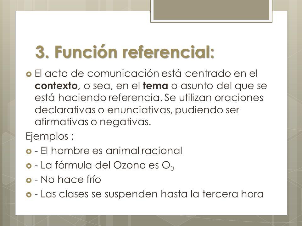 3. Función referencial: El acto de comunicación está centrado en el contexto, o sea, en el tema o asunto del que se está haciendo referencia. Se utili