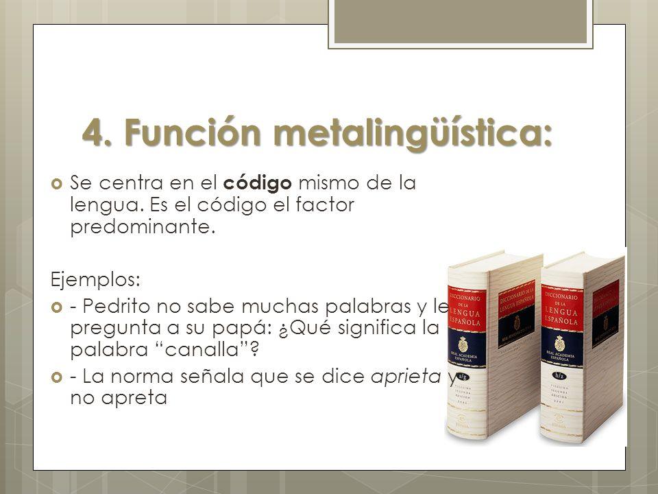 4. Función metalingüística: Se centra en el código mismo de la lengua. Es el código el factor predominante. Ejemplos: - Pedrito no sabe muchas palabra