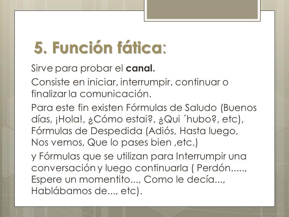 5. Función fática : Sirve para probar el canal. Consiste en iniciar, interrumpir, continuar o finalizar la comunicación. Para este fin existen Fórmula