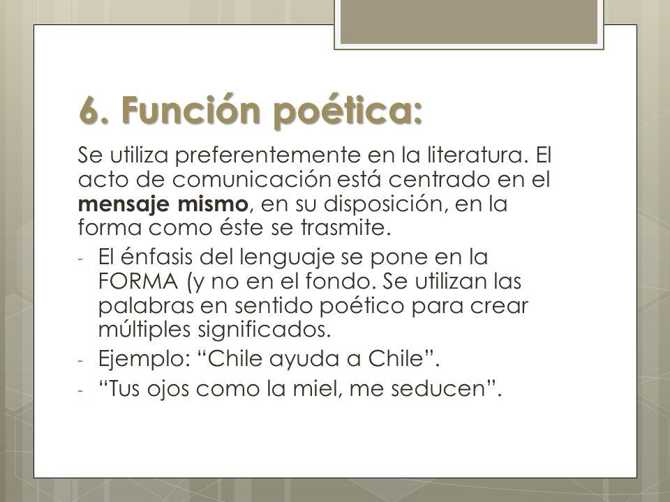 6.Función poética: Se utiliza preferentemente en la literatura.