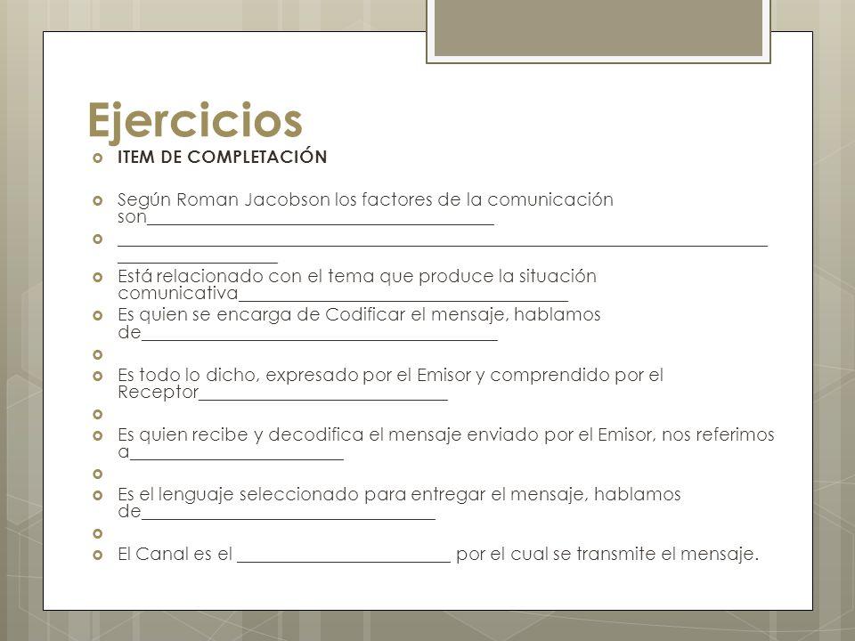 Ejercicios ITEM DE COMPLETACIÓN Según Roman Jacobson los factores de la comunicación son_______________________________________ ______________________