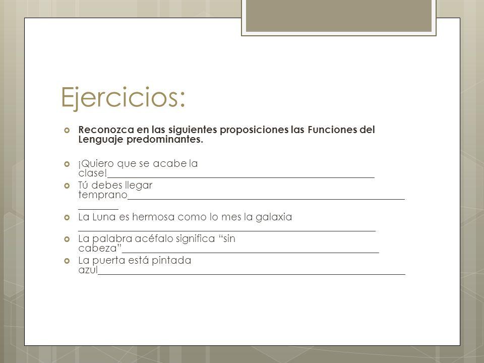 Ejercicios: Reconozca en las siguientes proposiciones las Funciones del Lenguaje predominantes. ¡Quiero que se acabe la clase!________________________