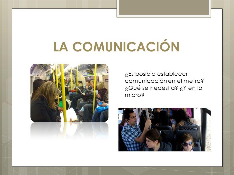 LA COMUNICACIÓN ¿Es posible establecer comunicación en el metro? ¿Qué se necesita? ¿Y en la micro?