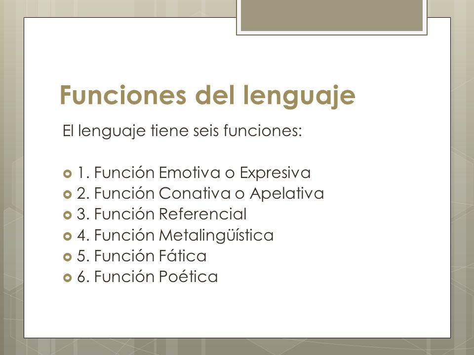 Funciones del lenguaje El lenguaje tiene seis funciones: 1. Función Emotiva o Expresiva 2. Función Conativa o Apelativa 3. Función Referencial 4. Func