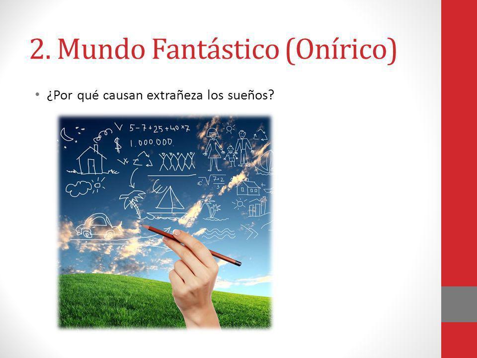 2. Mundo Fantástico (Onírico) ¿Por qué causan extrañeza los sueños?