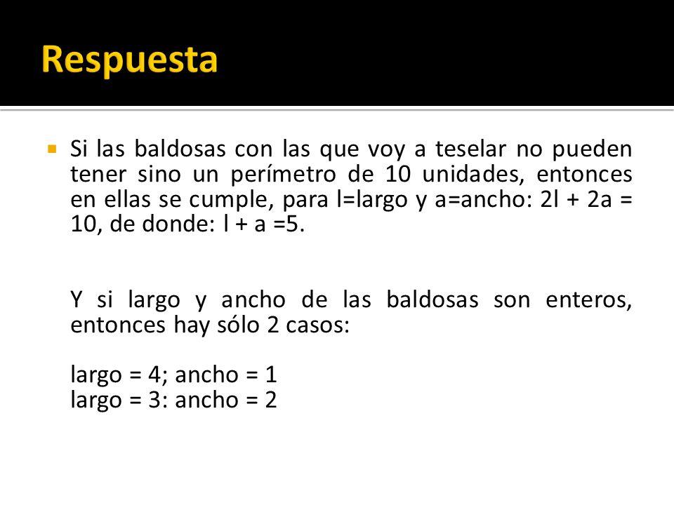 Si las baldosas con las que voy a teselar no pueden tener sino un perímetro de 10 unidades, entonces en ellas se cumple, para l=largo y a=ancho: 2l +