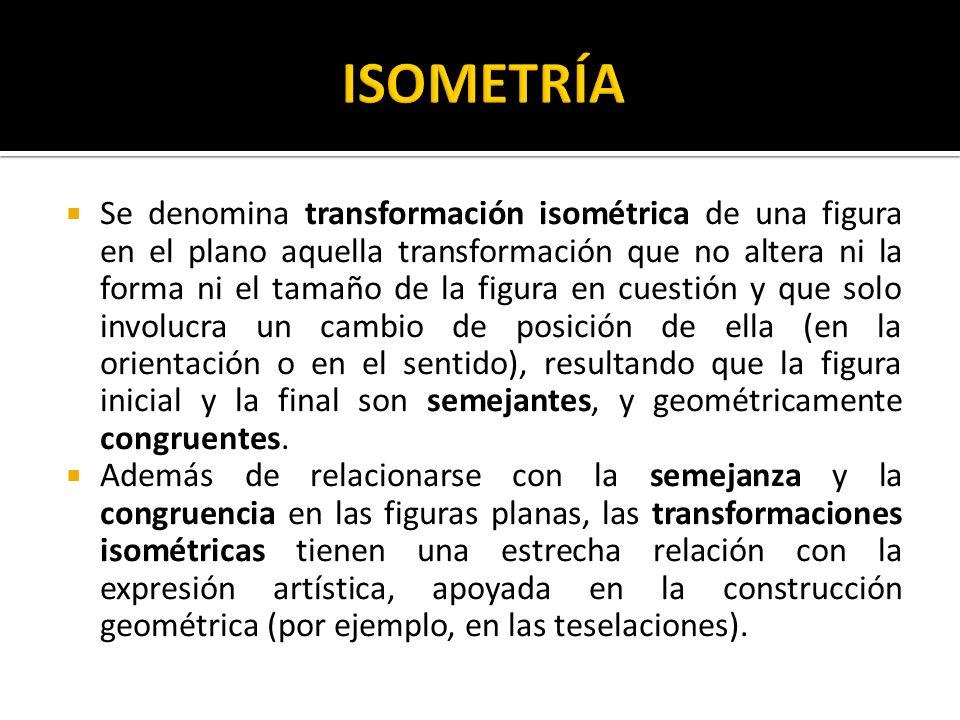 Se denomina transformación isométrica de una figura en el plano aquella transformación que no altera ni la forma ni el tamaño de la figura en cuestión