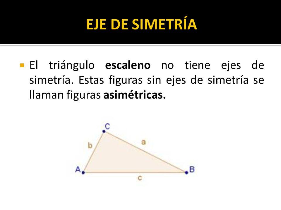 El triángulo escaleno no tiene ejes de simetría. Estas figuras sin ejes de simetría se llaman figuras asimétricas.