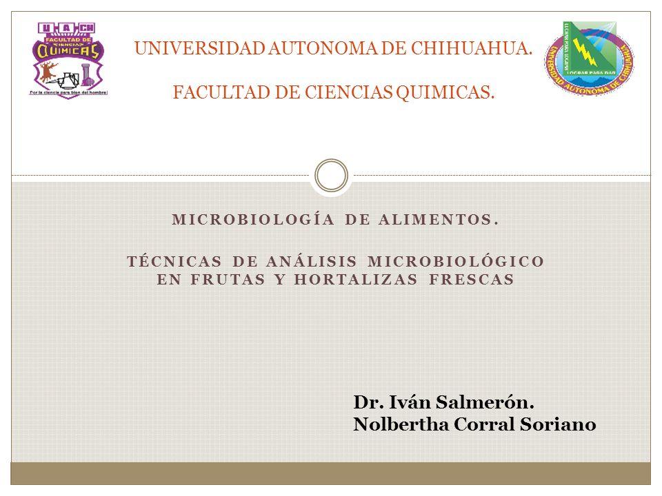MICROBIOLOGÍA DE ALIMENTOS. TÉCNICAS DE ANÁLISIS MICROBIOLÓGICO EN FRUTAS Y HORTALIZAS FRESCAS UNIVERSIDAD AUTONOMA DE CHIHUAHUA. FACULTAD DE CIENCIAS