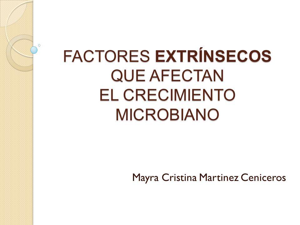 FACTORES EXTRÍNSECOS QUE AFECTAN EL CRECIMIENTO MICROBIANO Mayra Cristina Martinez Ceniceros