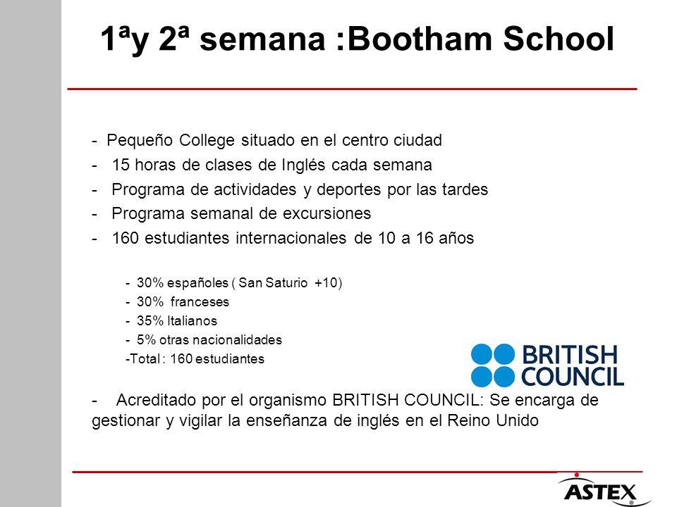 1ªy 2ª semana :Bootham School - Pequeño College situado en el centro ciudad - 15 horas de clases de Inglés cada semana - Programa de actividades y deportes por las tardes - Programa semanal de excursiones - 160 estudiantes internacionales de 10 a 16 años - 30% españoles ( San Saturio +10) - 30% franceses - 35% Italianos - 5% otras nacionalidades -Total : 160 estudiantes - Acreditado por el organismo BRITISH COUNCIL: Se encarga de gestionar y vigilar la enseñanza de inglés en el Reino Unido