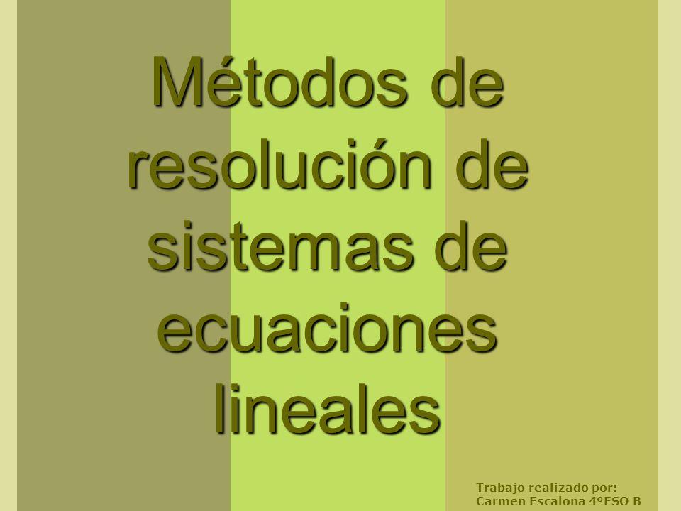 Métodos de resolución de sistemas de ecuaciones lineales Trabajo realizado por: Carmen Escalona 4ºESO B