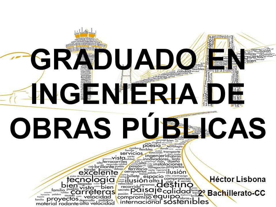 EL GRADO Los estudios de graduado en Ingeniería de Obras Públicas capacitan para la elaboración de proyectos de construcción,reforma, reparación, conservación, demolición y montaje de bienes públicos muebles e inmuebles.