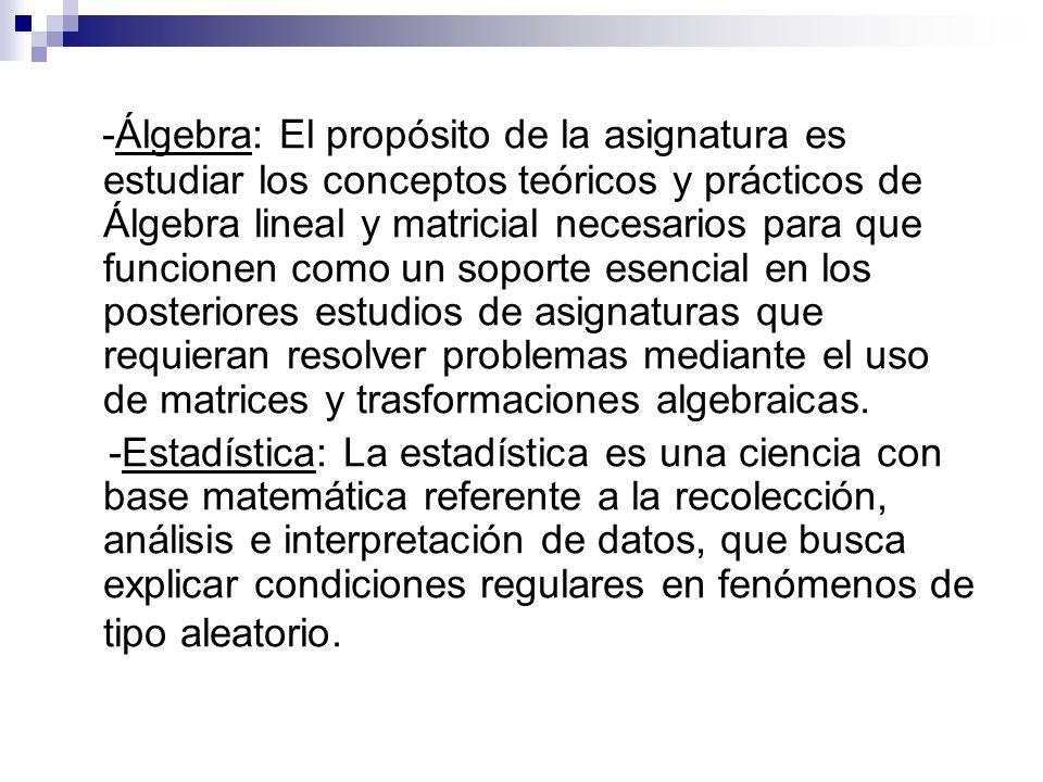 -Álgebra: El propósito de la asignatura es estudiar los conceptos teóricos y prácticos de Álgebra lineal y matricial necesarios para que funcionen com