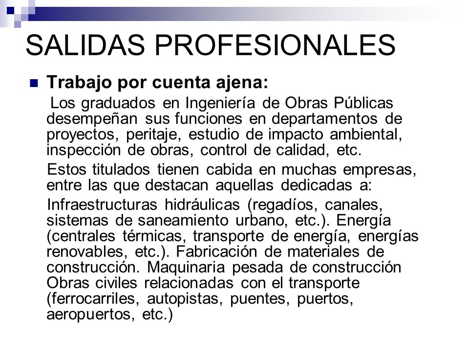 SALIDAS PROFESIONALES Trabajo por cuenta ajena: Los graduados en Ingeniería de Obras Públicas desempeñan sus funciones en departamentos de proyectos,