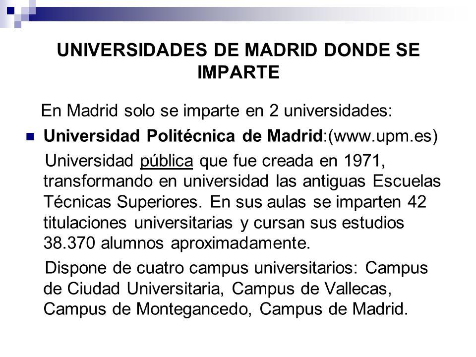 UNIVERSIDADES DE MADRID DONDE SE IMPARTE En Madrid solo se imparte en 2 universidades: Universidad Politécnica de Madrid:(www.upm.es) Universidad públ