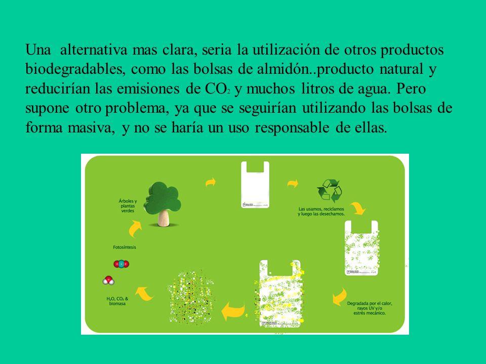 Una alternativa mas clara, seria la utilización de otros productos biodegradables, como las bolsas de almidón..producto natural y reducirían las emisiones de CO 2 y muchos litros de agua.