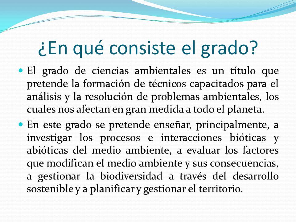 ¿En qué consiste el grado? El grado de ciencias ambientales es un título que pretende la formación de técnicos capacitados para el análisis y la resol