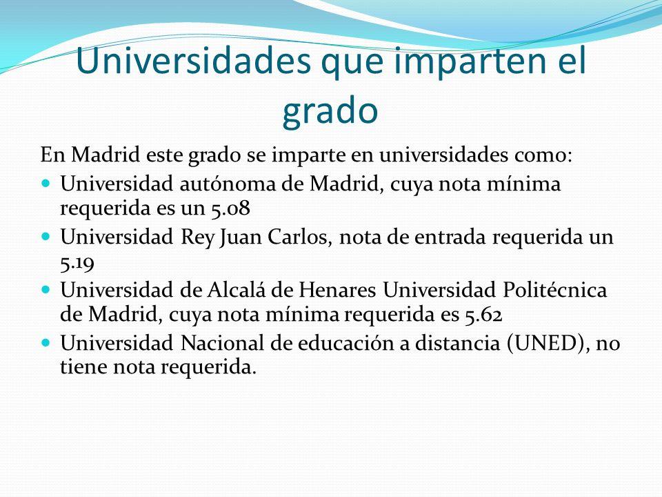 Universidades que imparten el grado En Madrid este grado se imparte en universidades como: Universidad autónoma de Madrid, cuya nota mínima requerida