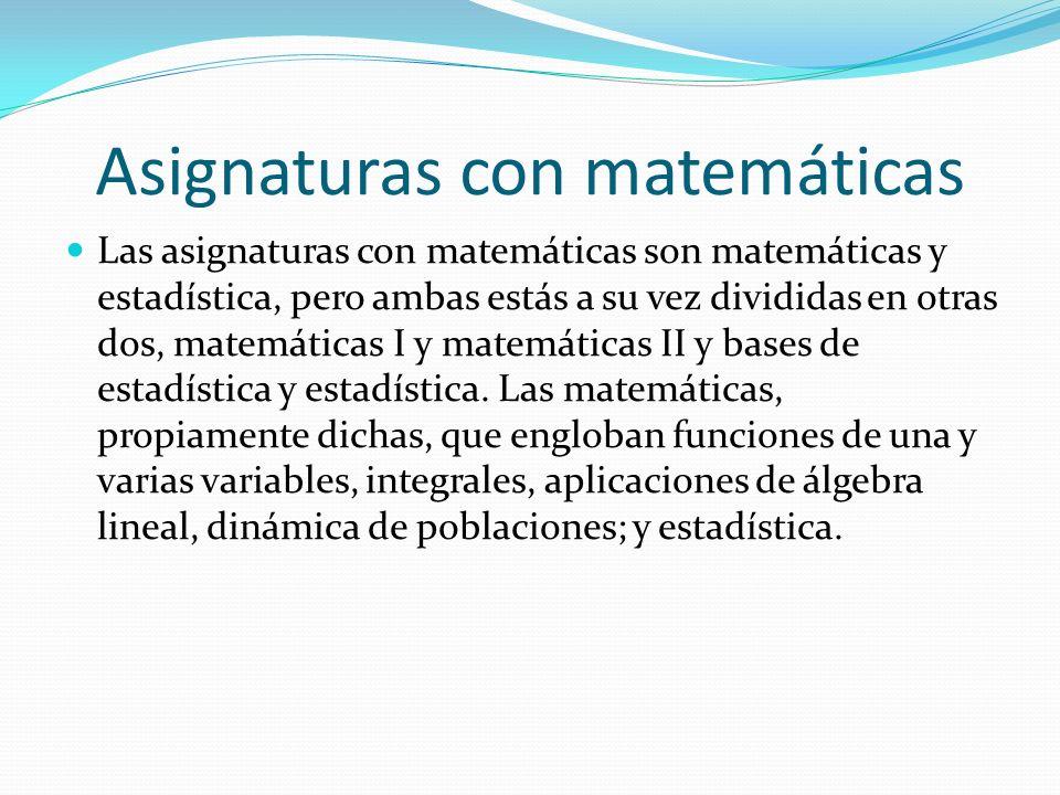 Asignaturas con matemáticas Las asignaturas con matemáticas son matemáticas y estadística, pero ambas estás a su vez divididas en otras dos, matemátic