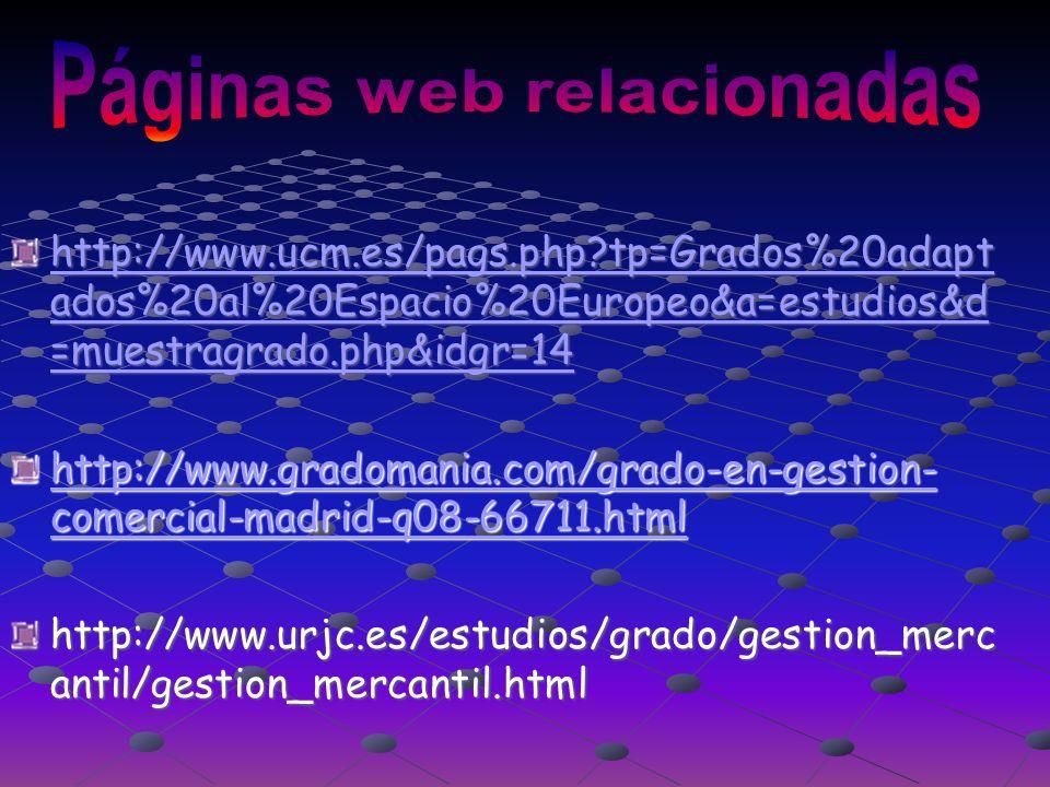 http://www.ucm.es/pags.php tp=Grados%20adapt ados%20al%20Espacio%20Europeo&a=estudios&d =muestragrado.php&idgr=14 http://www.ucm.es/pags.php tp=Grados%20adapt ados%20al%20Espacio%20Europeo&a=estudios&d =muestragrado.php&idgr=14 http://www.gradomania.com/grado-en-gestion- comercial-madrid-q08-66711.html http://www.gradomania.com/grado-en-gestion- comercial-madrid-q08-66711.html http://www.urjc.es/estudios/grado/gestion_merc antil/gestion_mercantil.html